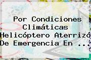 Por Condiciones Climáticas Helicóptero Aterrizó De Emergencia En <b>...</b>