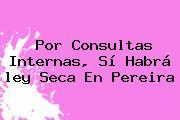 Por Consultas Internas, Sí Habrá <b>ley Seca</b> En Pereira