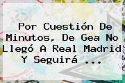 Por Cuestión De Minutos, <b>De Gea</b> No Llegó A Real Madrid Y Seguirá <b>...</b>