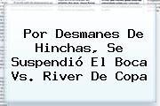 Por Desmanes De Hinchas, Se Suspendió El <b>Boca Vs. River</b> De Copa
