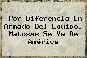 Por Diferencia En Armado Del Equipo, <b>Matosas</b> Se Va De América