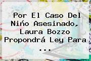 Por El Caso Del Niño Asesinado, <b>Laura Bozzo</b> Propondrá Ley Para <b>...</b>