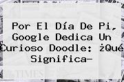 Por El <b>Día De Pi</b>, Google Dedica Un Curioso Doodle: ¿Qué Significa?