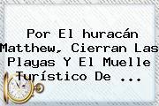 Por El <b>huracán Matthew</b>, Cierran Las Playas Y El Muelle Turístico De ...