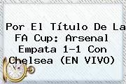 Por El Título De La FA Cup: <b>Arsenal</b> Empata 1-1 Con <b>Chelsea</b> (EN VIVO)