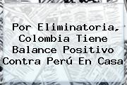 Por Eliminatoria, <b>Colombia</b> Tiene Balance Positivo Contra <b>Perú</b> En Casa