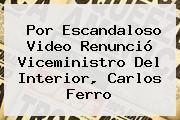 Por Escandaloso Video Renunció Viceministro Del Interior, <b>Carlos Ferro</b>