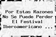 Por Estas Razones No Se Puede Perder El <b>Festival Iberoamericano</b> <b>...</b>