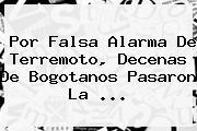 Por Falsa Alarma De Terremoto, Decenas De Bogotanos Pasaron La ...