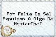 Por Falta De Sal Expulsan A Olga De <b>MasterChef</b>