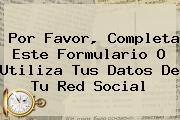 Por Favor, Completa Este Formulario O Utiliza Tus Datos De Tu Red Social