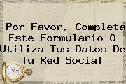 <u>Por Favor, Completa Este Formulario O Utiliza Tus Datos De Tu Red Social</u>