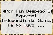 ¡Por Fin Despegó El Expreso! <b>Independiente Santa Fe</b> No Tuvo ...