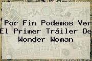 Por Fin Podemos Ver El Primer Tráiler De <b>Wonder Woman</b>