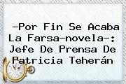 ?Por Fin Se Acaba La Farsa-novela?: Jefe De Prensa De <b>Patricia</b> Teherán
