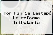 Por Fin Se Destapó La <b>reforma Tributaria</b>