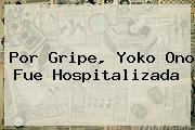 Por Gripe, <b>Yoko Ono</b> Fue Hospitalizada