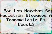 Por Las Marchas Se Registran Bloqueos A Transmilenio En Bogotá