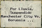 Por Lluvia, Suspendido <b>Manchester City</b> Vs. Borussia ...