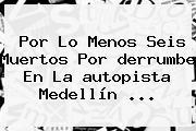 Por Lo Menos Seis Muertos Por <b>derrumbe</b> En La <b>autopista Medellín</b> ...
