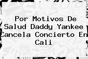 Por Motivos De Salud <b>Daddy Yankee</b> Cancela Concierto En Cali