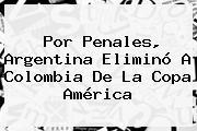 Por Penales, <b>Argentina</b> Eliminó A <b>Colombia</b> De La Copa América