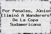 Por Penales, Júnior Eliminó A Wanderers De La <b>Copa Sudamericana</b>