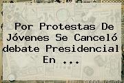 Por Protestas De Jóvenes Se Canceló <b>debate Presidencial</b> En ...