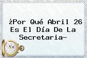 ¿Por Qué Abril 26 Es El <b>Día De La Secretaria</b>?