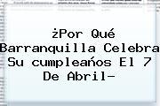 ¿Por Qué <b>Barranquilla</b> Celebra Su <b>cumpleaños</b> El 7 De Abril?