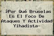 ¿Por Qué <b>Bruselas</b> Es El Foco De Ataques Y Actividad Yihadista?