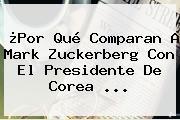 ¿Por Qué Comparan A <b>Mark Zuckerberg</b> Con El Presidente De Corea ...