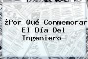 ¿Por Qué Conmemorar El <b>Día Del Ingeniero</b>?
