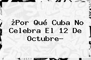 ¿Por Qué Cuba No Celebra El <b>12 De Octubre</b>?