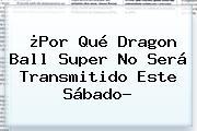 ¿Por Qué <b>Dragon Ball Super</b> No Será Transmitido Este Sábado?