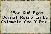¿Por Qué <b>Egan Bernal</b> Reinó En La Colombia Oro Y Paz?