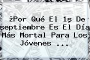 ¿Por Qué El 1º De <b>septiembre</b> Es El Día Más Mortal Para Los Jóvenes <b>...</b>