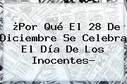 ¿Por Qué El 28 De Diciembre Se Celebra El <b>Día De Los Inocentes</b>?