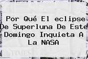 Por Qué El <b>eclipse</b> De Superluna De Este Domingo Inquieta A La NASA