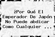 ¿Por Qué El Emperador De Japón No Puede <b>abdicar</b> Como Cualquier ...