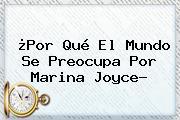 ¿Por Qué El Mundo Se Preocupa Por <b>Marina Joyce</b>?