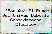 ¿Por Qué El <b>Pumas Vs</b>. <b>Chivas</b> Debería Considerarse Clásico?