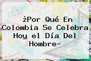 ¿Por Qué En Colombia Se Celebra Hoy <b>el Día</b> Del <b>Hombre</b>?