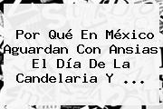 Por Qué En México Aguardan Con Ansias El <b>Día De La Candelaria</b> Y ...