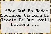¿Por Qué En Redes Sociales Circula La Teoría De Que <b>Avril Lavigne</b> ...