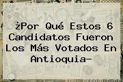 ¿Por Qué Estos 6 Candidatos Fueron Los Más Votados En Antioquia?