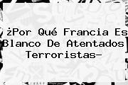 ¿Por Qué <b>Francia</b> Es Blanco De Atentados Terroristas?
