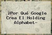 ¿Por Qué Google Crea El Holding <b>Alphabet</b>?