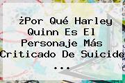 ¿Por Qué <b>Harley Quinn</b> Es El Personaje Más Criticado De <b>Suicide</b> ...