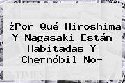 ¿Por Qué <b>Hiroshima</b> Y Nagasaki Están Habitadas Y Chernóbil No?